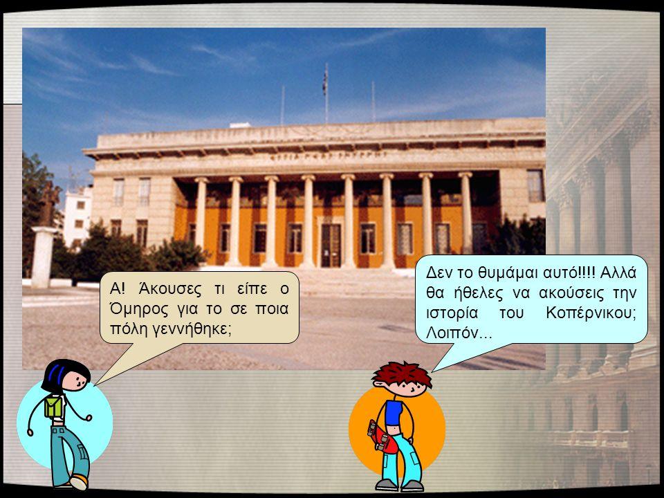 Α! Άκουσες τι είπε ο Όμηρος για το σε ποια πόλη γεννήθηκε; Δεν το θυμάμαι αυτό!!!! Αλλά θα ήθελες να ακούσεις την ιστορία του Κοπέρνικου; Λοιπόν...