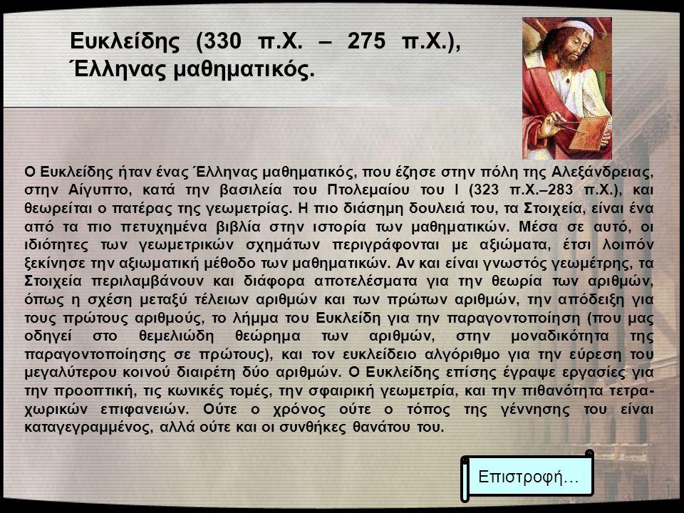 Ευκλείδης (330 π.Χ. – 275 π.Χ.), Έλληνας μαθηματικός. Ο Ευκλείδης ήταν ένας Έλληνας μαθηματικός, που έζησε στην πόλη της Αλεξάνδρειας, στην Αίγυπτο, κ