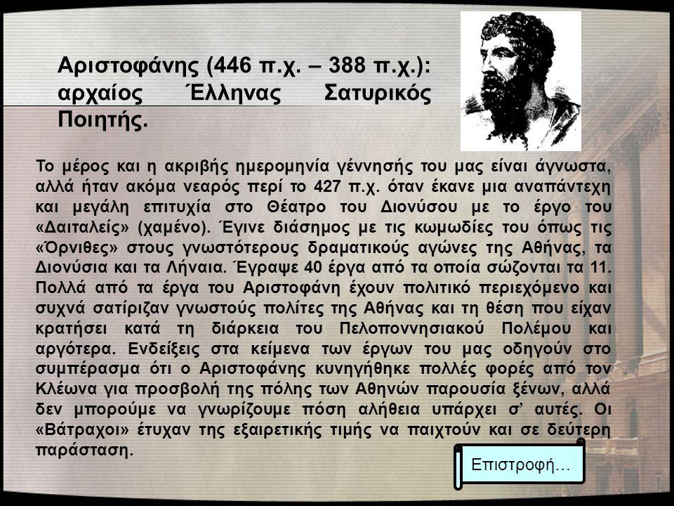 Αριστοφάνης (446 π.χ. – 388 π.χ.): αρχαίος Έλληνας Σατυρικός Ποιητής. Το μέρος και η ακριβής ημερομηνία γέννησής του μας είναι άγνωστα, αλλά ήταν ακόμ