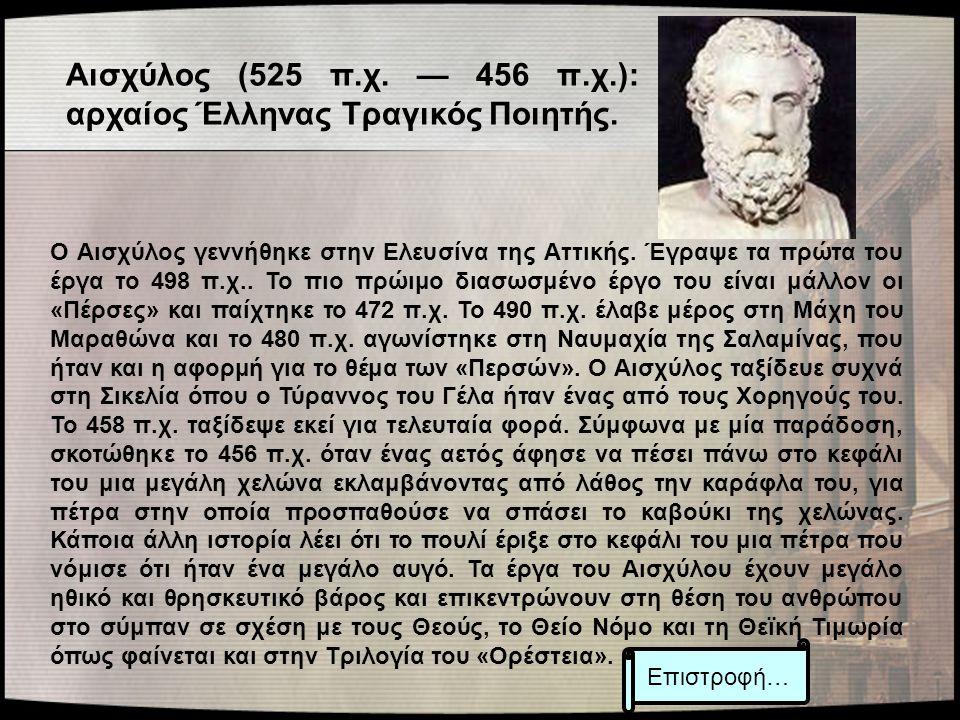 Αισχύλος (525 π.χ. — 456 π.χ.): αρχαίος Έλληνας Τραγικός Ποιητής. Ο Αισχύλος γεννήθηκε στην Ελευσίνα της Αττικής. Έγραψε τα πρώτα του έργα το 498 π.χ.