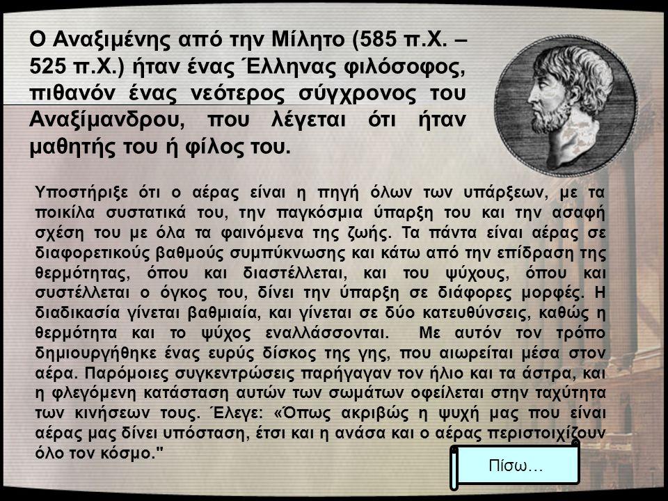 Ο Αναξιμένης από την Μίλητο (585 π.Χ. – 525 π.Χ.) ήταν ένας Έλληνας φιλόσοφος, πιθανόν ένας νεότερος σύγχρονος του Αναξίμανδρου, που λέγεται ότι ήταν