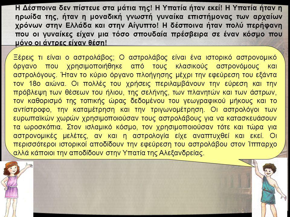 Η Δέσποινα δεν πίστευε στα μάτια της! Η Υπατία ήταν εκεί! Η Υπατία ήταν η ηρωίδα της, ήταν η μοναδική γνωστή γυναίκα επιστήμονας των αρχαίων χρόνων στ