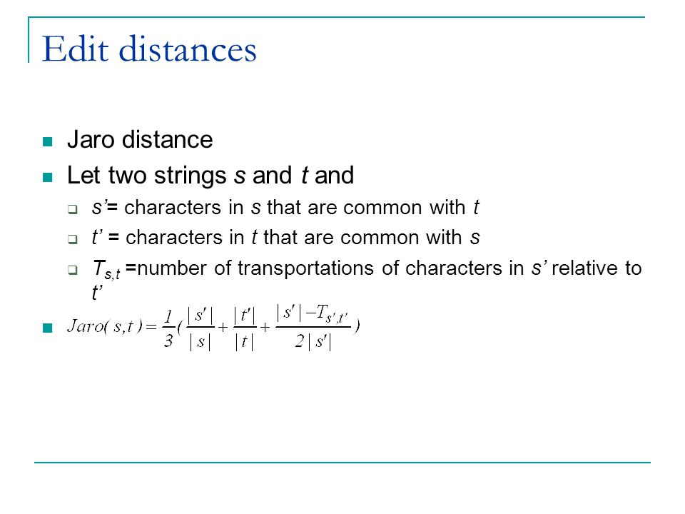 Edit distances Jaro distance Let two strings s and t and  s'= characters in s that are common with t  t' = characters in t that are common with s  T s,t =number of transportations of characters in s' relative to t'
