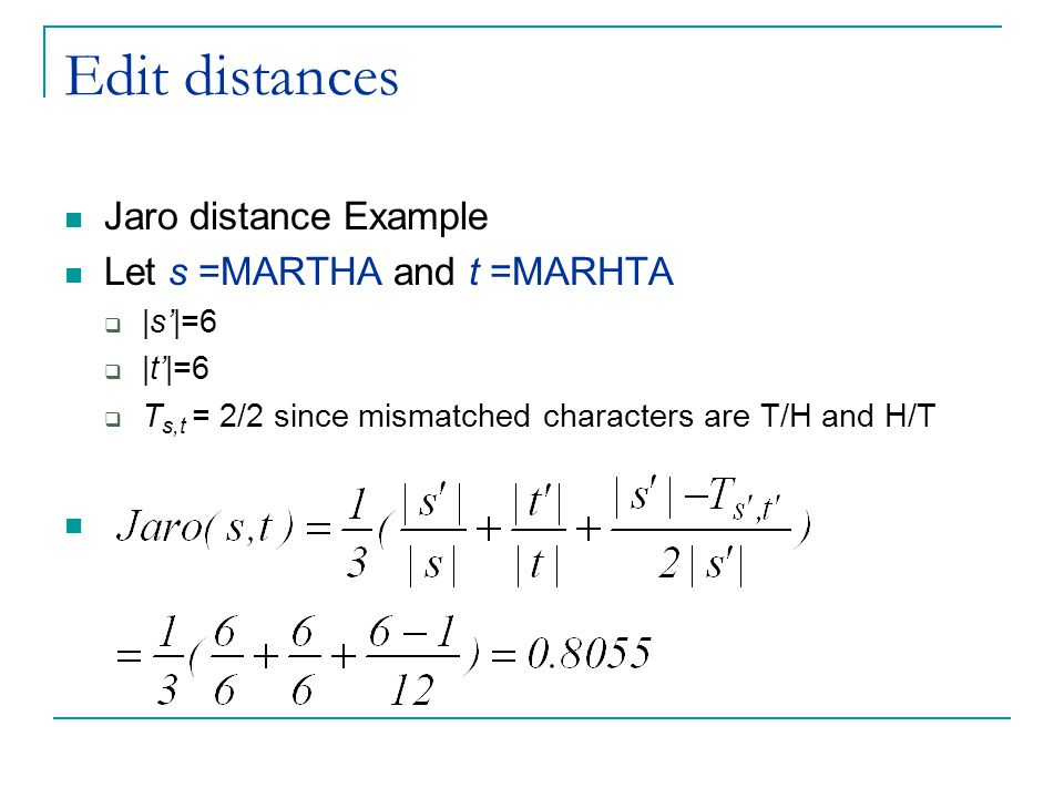Edit distances Jaro distance Example Let s =MARTHA and t =MARHTA  |s'|=6  |t'|=6  T s,t = 2/2 since mismatched characters are T/H and H/T