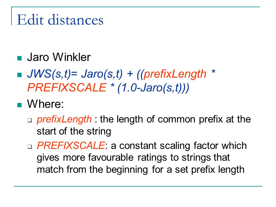 Edit distances Jaro Winkler JWS(s,t)= Jaro(s,t) + ((prefixLength * PREFIXSCALE * (1.0-Jaro(s,t))) Where:  prefixLength : the length of common prefix