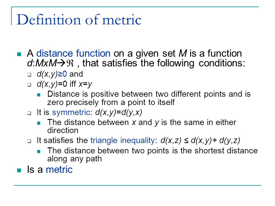 Definition of metric A distance function on a given set M is a function d:MxM  , that satisfies the following conditions:  d(x,y)≥0 and  d(x,y)=0 iff x=y Distance is positive between two different points and is zero precisely from a point to itself  It is symmetric: d(x,y)=d(y,x) The distance between x and y is the same in either direction  It satisfies the triangle inequality: d(x,z) ≤ d(x,y)+ d(y,z) The distance between two points is the shortest distance along any path Is a metric