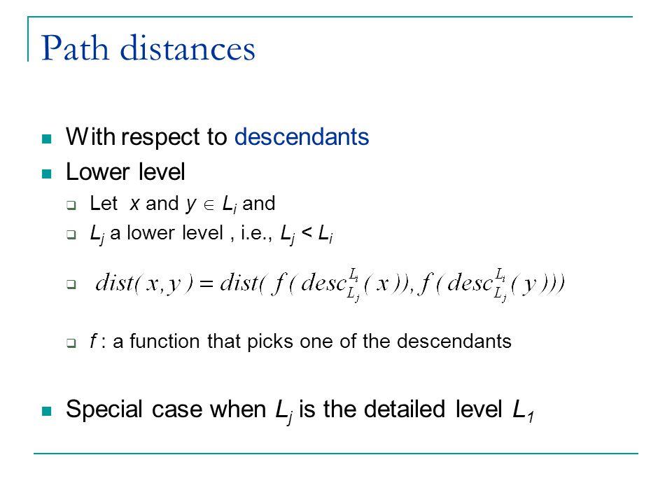 Path distances With respect to descendants Lower level  Let x and y  L i and  L j a lower level, i.e., L j < L i   f : a function that picks one