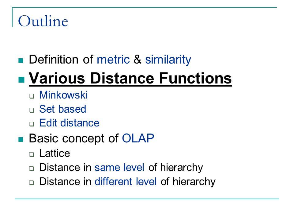 Outline Definition of metric & similarity Various Distance Functions  Minkowski  Set based  Edit distance Basic concept of OLAP  Lattice  Distanc