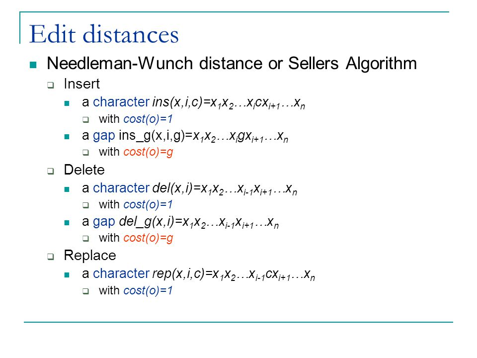 Edit distances Needleman-Wunch distance or Sellers Algorithm  Insert a character ins(x,i,c)=x 1 x 2 …x i cx i+1 …x n  with cost(o)=1 a gap ins_g(x,i