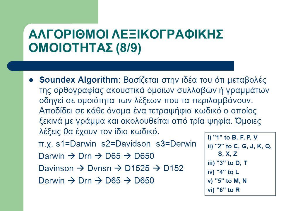 ΑΛΓΟΡΙΘΜΟΙ ΛΕΞΙΚΟΓΡΑΦΙΚΗΣ ΟΜΟΙΟΤΗΤΑΣ (8/9) Soundex Algorithm: Βασίζεται στην ιδέα του ότι μεταβολές της ορθογραφίας ακουστικά όμοιων συλλαβών ή γραμμάτων οδηγεί σε ομοιότητα των λέξεων που τα περιλαμβάνουν.