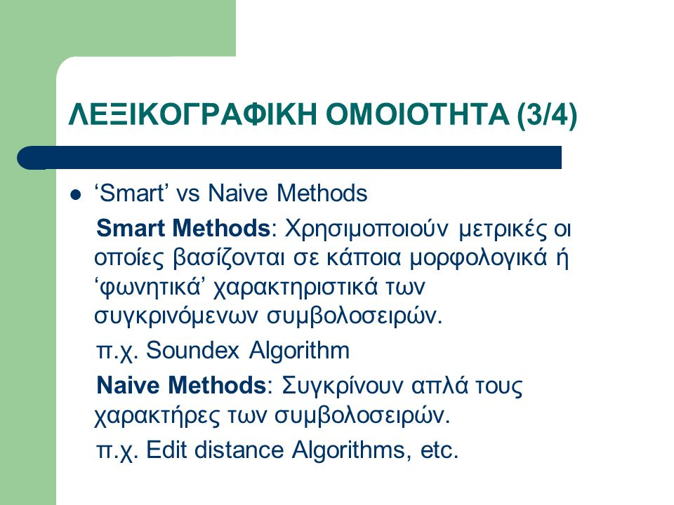 ΛΕΞΙΚΟΓΡΑΦΙΚΗ ΟΜΟΙΟΤΗΤΑ (3/4) 'Smart' vs Naive Methods Smart Methods: Χρησιμοποιούν μετρικές οι οποίες βασίζονται σε κάποια μορφολογικά ή 'φωνητικά' χαρακτηριστικά των συγκρινόμενων συμβολοσειρών.