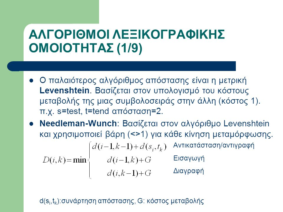 ΑΛΓΟΡΙΘΜΟΙ ΠΟΥ ΧΡΗΣΙΜΟΠΟΙΟΥΝΤΑΙ Σύνολο: 16 1.Lin Second Measure 2.Maedche-Staab 3.Jaro 4.Jaro-Winkler 5.Jaro-Winkler LCSs 6.Jaro-Winkler LCSt 7.Jaro-Winkler bi-grams 8.Jaro-Winkler tri-grams 9.Smith-Waterman 10.Needleman-Wunch 11.Q-grams series 12.Dice 13.Dice bi-grams 14.Dice LCSt 15.Simple LCSs 16.Simple LCSt ** Οι αλγόριθμοι Ratcliff-Obershelp & Yang-Yuan-Chun-Peng χρησιμοποιήθηκαν στις επεκτάσεις του αρχικού αλγορίθμου.