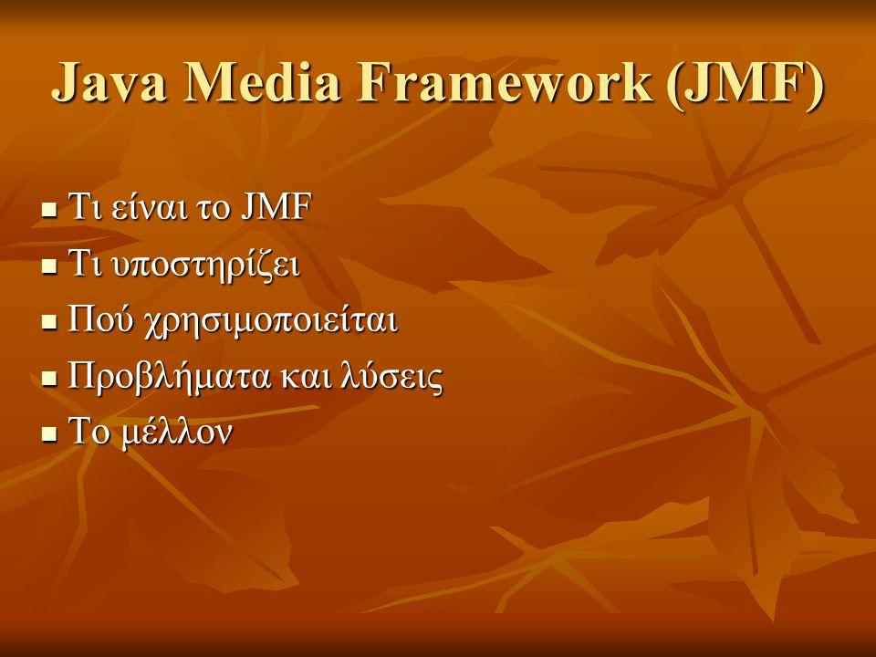 Java Media Framework (JMF) Τι είναι το JMF Τι είναι το JMF Τι υποστηρίζει Τι υποστηρίζει Πού χρησιμοποιείται Πού χρησιμοποιείται Προβλήματα και λύσεις Προβλήματα και λύσεις Το μέλλον Το μέλλον
