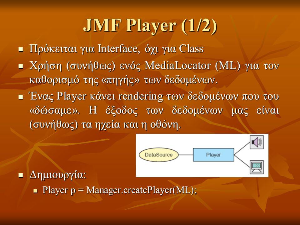 JMF Player (1/2) Πρόκειται για Interface, όχι για Class Πρόκειται για Interface, όχι για Class Χρήση (συνήθως) ενός MediaLocator (ML) για τον καθορισμό της «πηγής» των δεδομένων.
