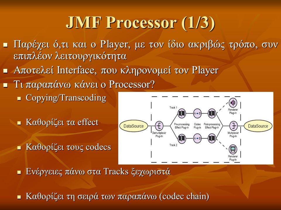 JMF Processor (1/3) Παρέχει ό,τι και ο Player, με τον ίδιο ακριβώς τρόπο, συν επιπλέον λειτουργικότητα Παρέχει ό,τι και ο Player, με τον ίδιο ακριβώς τρόπο, συν επιπλέον λειτουργικότητα Αποτελεί Interface, που κληρονομεί τον Player Αποτελεί Interface, που κληρονομεί τον Player Τι παραπάνω κάνει ο Processor.