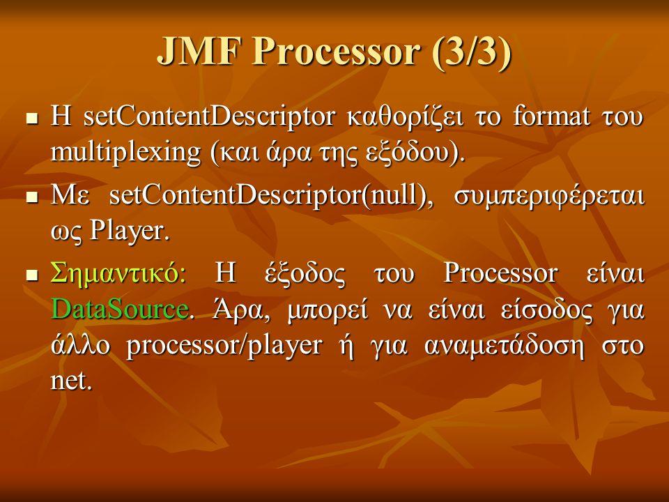 JMF Processor (3/3) Η setContentDescriptor καθορίζει το format του multiplexing (και άρα της εξόδου).
