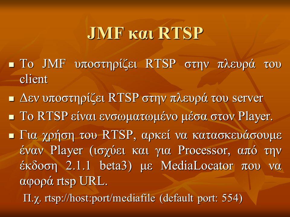 JMF και RTSP Το JMF υποστηρίζει RTSP στην πλευρά του client Το JMF υποστηρίζει RTSP στην πλευρά του client Δεν υποστηρίζει RTSP στην πλευρά του server Δεν υποστηρίζει RTSP στην πλευρά του server Το RTSP είναι ενσωματωμένο μέσα στον Player.