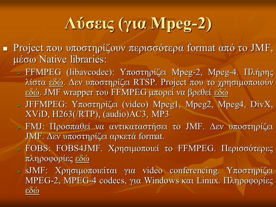 Λύσεις (για Mpeg-2) Project που υποστηρίζουν περισσότερα format από το JMF, μέσω Native libraries: Project που υποστηρίζουν περισσότερα format από το JMF, μέσω Native libraries:  FFMPEG (libavcodec): Υποστηρίζει Mpeg-2, Mpeg-4.