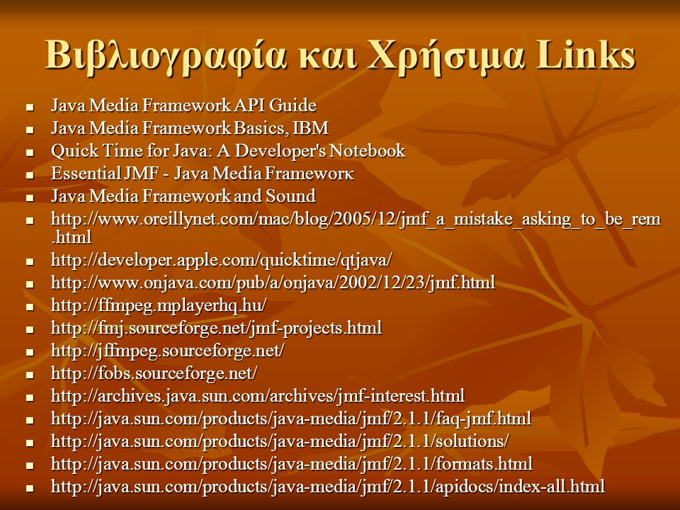 Βιβλιογραφία και Χρήσιμα Links Java Media Framework API Guide Java Media Framework API Guide Java Media Framework Basics, IBM Java Media Framework Basics, IBM Quick Time for Java: A Developer s Notebook Quick Time for Java: A Developer s Notebook Essential JMF - Java Media Frameworκ Essential JMF - Java Media Frameworκ Java Media Framework and Sound Java Media Framework and Sound http://www.oreillynet.com/mac/blog/2005/12/jmf_a_mistake_asking_to_be_rem.html http://www.oreillynet.com/mac/blog/2005/12/jmf_a_mistake_asking_to_be_rem.html http://developer.apple.com/quicktime/qtjava/ http://developer.apple.com/quicktime/qtjava/ http://www.onjava.com/pub/a/onjava/2002/12/23/jmf.html http://www.onjava.com/pub/a/onjava/2002/12/23/jmf.html http://ffmpeg.mplayerhq.hu/ http://ffmpeg.mplayerhq.hu/ http://fmj.sourceforge.net/jmf-projects.html http://fmj.sourceforge.net/jmf-projects.html http://jffmpeg.sourceforge.net/ http://jffmpeg.sourceforge.net/ http://fobs.sourceforge.net/ http://fobs.sourceforge.net/ http://archives.java.sun.com/archives/jmf-interest.html http://archives.java.sun.com/archives/jmf-interest.html http://java.sun.com/products/java-media/jmf/2.1.1/faq-jmf.html http://java.sun.com/products/java-media/jmf/2.1.1/faq-jmf.html http://java.sun.com/products/java-media/jmf/2.1.1/solutions/ http://java.sun.com/products/java-media/jmf/2.1.1/solutions/ http://java.sun.com/products/java-media/jmf/2.1.1/formats.html http://java.sun.com/products/java-media/jmf/2.1.1/formats.html http://java.sun.com/products/java-media/jmf/2.1.1/apidocs/index-all.html http://java.sun.com/products/java-media/jmf/2.1.1/apidocs/index-all.html