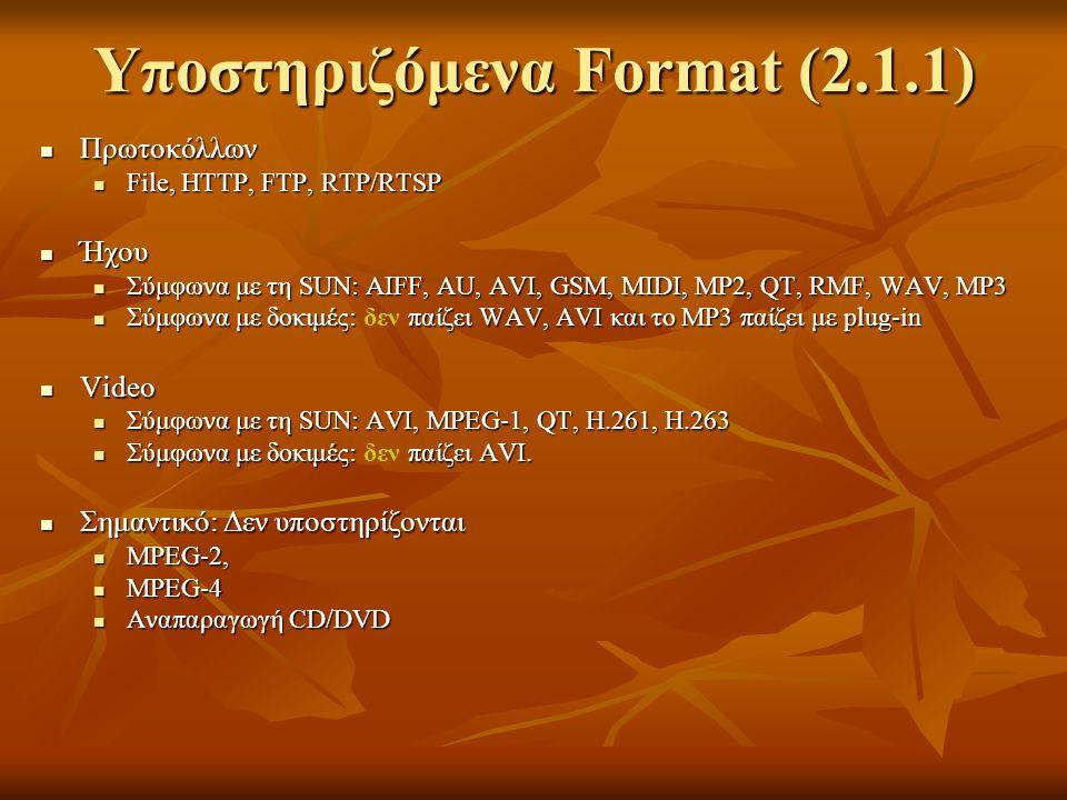 Υποστηριζόμενα Format (2.1.1) Πρωτoκόλλων Πρωτoκόλλων File, HTTP, FTP, RTP/RTSP File, HTTP, FTP, RTP/RTSP Ήχου Ήχου Σύμφωνα με τη SUN: AIFF, AU, AVI, GSM, MIDI, MP2, QT, RMF, WAV, MP3 Σύμφωνα με τη SUN: AIFF, AU, AVI, GSM, MIDI, MP2, QT, RMF, WAV, MP3 Σύμφωνα με δοκιμές: παίζει WAV, AVI και το MP3 παίζει με plug-in Σύμφωνα με δοκιμές: δεν παίζει WAV, AVI και το MP3 παίζει με plug-in Video Video Σύμφωνα με τη SUN: AVI, MPEG-1, QT, H.261, H.263 Σύμφωνα με τη SUN: AVI, MPEG-1, QT, H.261, H.263 Σύμφωνα με δοκιμές: παίζει AVI.