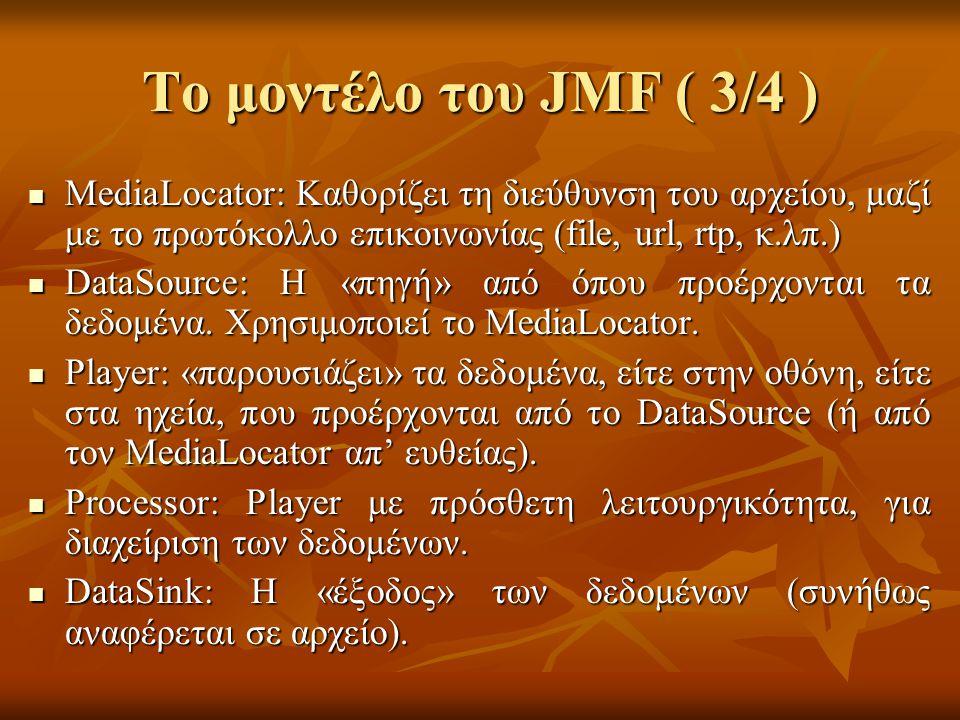 Το μοντέλο του JMF ( 3/4 ) MediaLocator: Καθορίζει τη διεύθυνση του αρχείου, μαζί με το πρωτόκολλο επικοινωνίας (file, url, rtp, κ.λπ.) MediaLocator: Καθορίζει τη διεύθυνση του αρχείου, μαζί με το πρωτόκολλο επικοινωνίας (file, url, rtp, κ.λπ.) DataSource: Η «πηγή» από όπου προέρχονται τα δεδομένα.