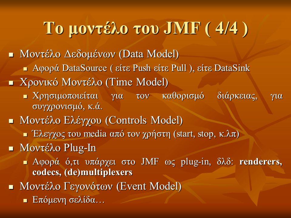 Το μοντέλο του JMF ( 4/4 ) Μοντέλο Δεδομένων (Data Model) Μοντέλο Δεδομένων (Data Model) Αφορά DataSource ( είτε Push είτε Pull ), είτε DataSink Αφορά DataSource ( είτε Push είτε Pull ), είτε DataSink Χρονικό Μοντέλο (Time Model) Χρονικό Μοντέλο (Time Model) Χρησιμοποιείται για τον καθορισμό διάρκειας, για συγχρονισμό, κ.ά.