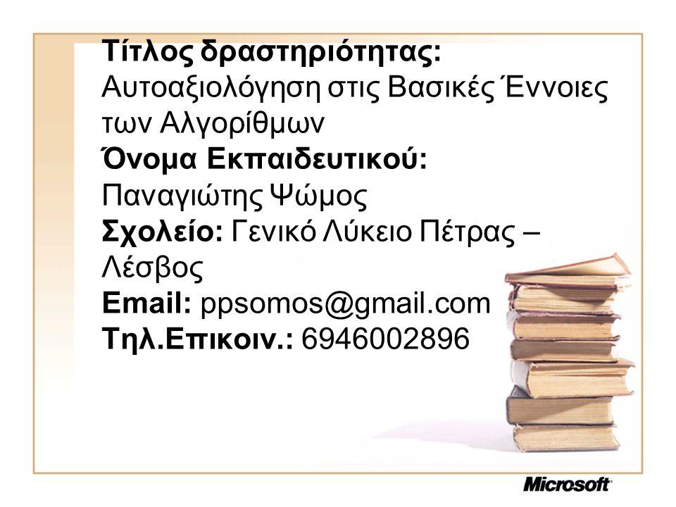Τίτλος δραστηριότητας: Αυτοαξιολόγηση στις Βασικές Έννοιες των Αλγορίθμων Όνομα Εκπαιδευτικού: Παναγιώτης Ψώμος Σχολείο: Γενικό Λύκειο Πέτρας – Λέσβος Email: ppsomos@gmail.com Τηλ.Επικοιν.: 6946002896