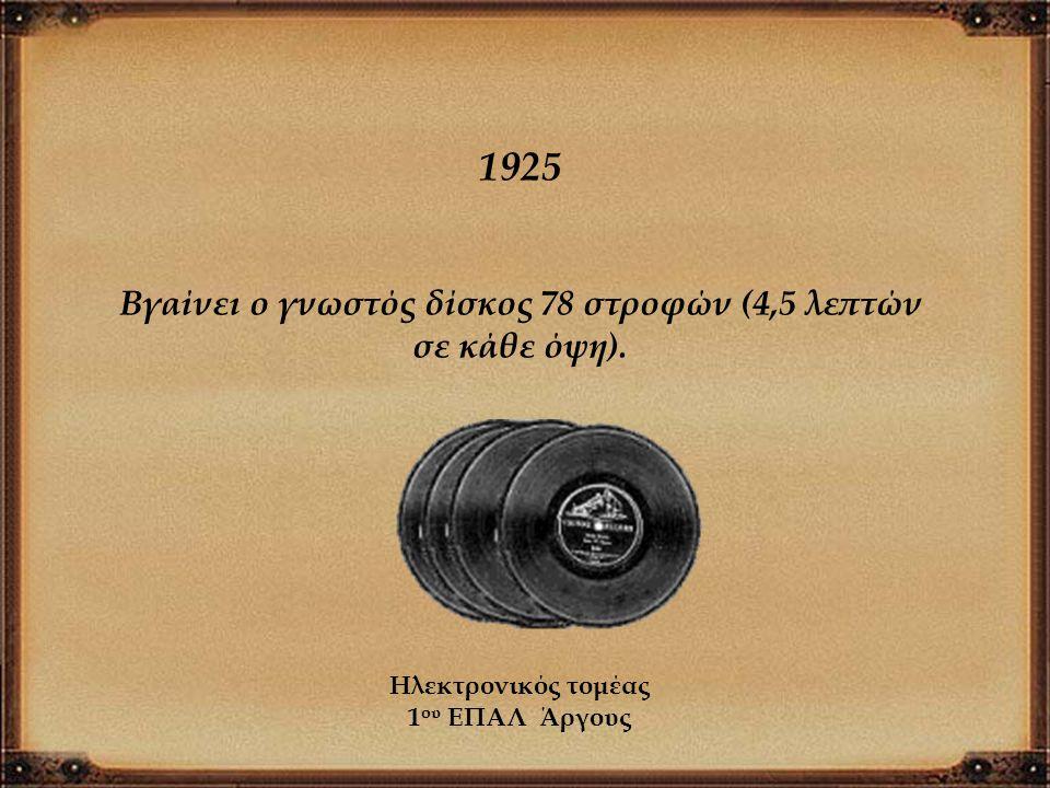 1925 Βγαίνει ο γνωστός δίσκος 78 στροφών (4,5 λεπτών σε κάθε όψη). Ηλεκτρονικός τομέας 1 ου ΕΠΑΛ Άργους
