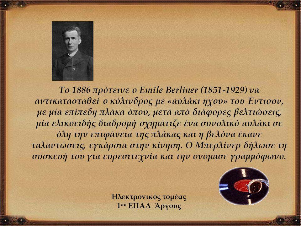 Το 1886 πρότεινε ο Emile Berliner (1851-1929) να αντικατασταθεί ο κύλινδρος με «αυλάκι ήχου» του Έντισον, με μία επίπεδη πλάκα όπου, μετά από διάφορες