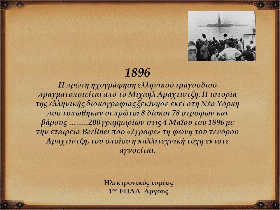 1896 Η πρώτη ηχογράφηση ελληνικού τραγουδιού πραγματοποιείται από το Μιχαήλ Αραχτίντζη. Η ιστορία της ελληνικής δισκογραφίας ξεκίνησε εκεί στη Νέα Υόρ
