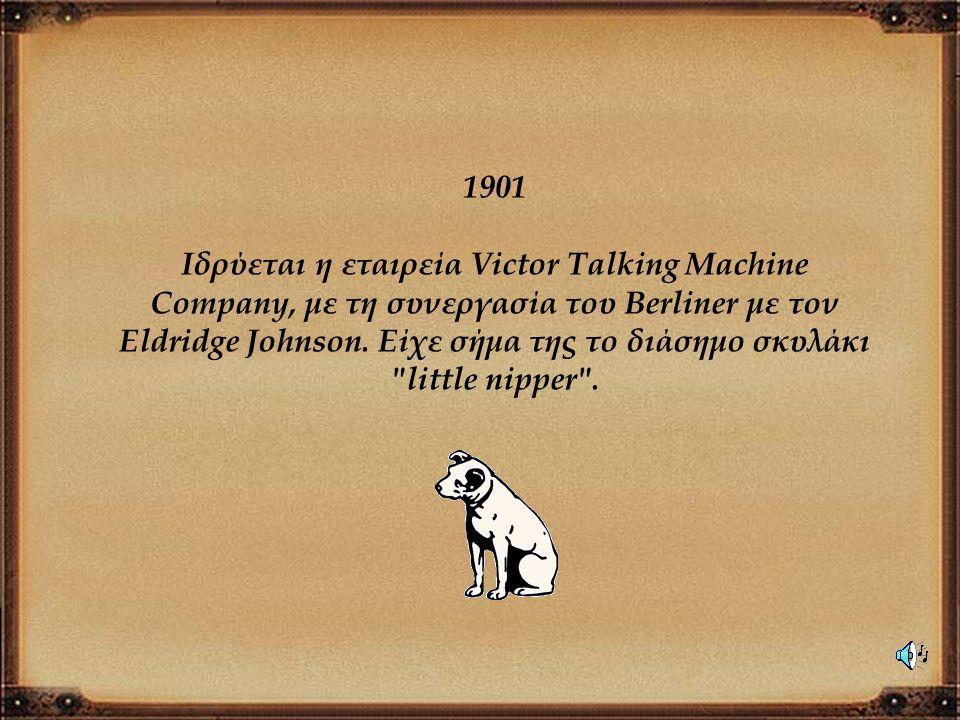 1901 Ιδρύεται η εταιρεία Victor Talking Machine Company, με τη συνεργασία του Berliner με τον Eldridge Johnson. Είχε σήμα της το διάσημο σκυλάκι