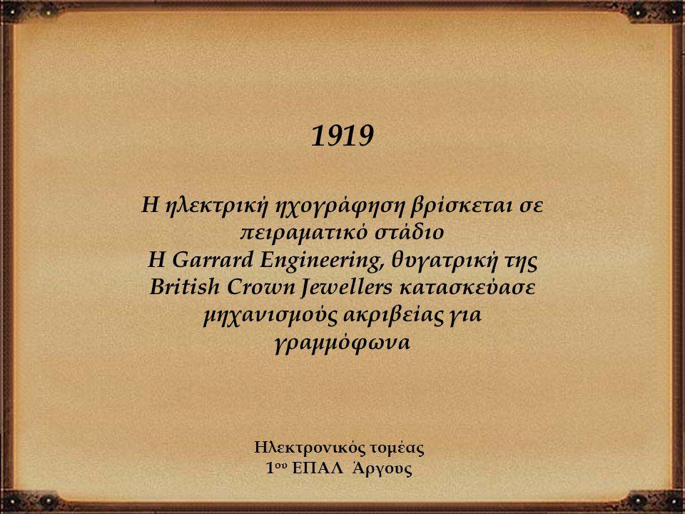 1919 Η ηλεκτρική ηχογράφηση βρίσκεται σε πειραματικό στάδιο Η Garrard Engineering, θυγατρική της British Crown Jewellers κατασκεύασε μηχανισμούς ακριβ
