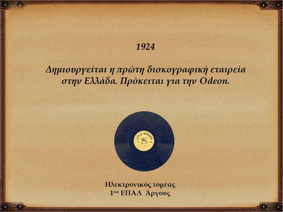 1924 Δημιουργείται η πρώτη δισκογραφική εταιρεία στην Ελλάδα. Πρόκειται για την Odeon. Ηλεκτρονικός τομέας 1 ου ΕΠΑΛ Άργους