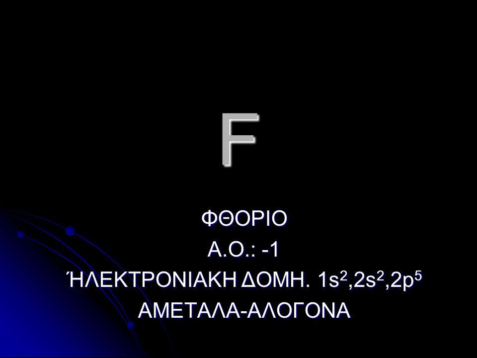 F ΦΘΟΡΙΟ Α.Ο.: -1 ΉΛΕΚΤΡΟΝΙΑΚΗ ΔΟΜΗ. 1s 2,2s 2,2p 5 ΑΜΕΤΑΛΑ-ΑΛΟΓΟΝΑ