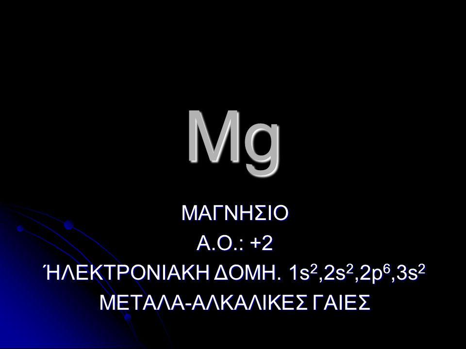 Mg ΜΑΓΝΗΣΙΟ Α.Ο.: +2 ΉΛΕΚΤΡΟΝΙΑΚΗ ΔΟΜΗ. 1s 2,2s 2,2p 6,3s 2 ΜΕΤΑΛΑ-ΑΛΚΑΛΙΚΕΣ ΓΑΙΕΣ