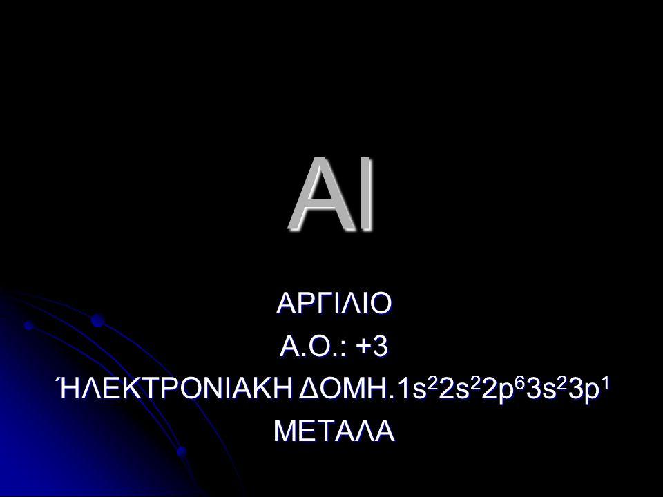Al ΑΡΓΙΛΙΟ Α.Ο.: +3 ΉΛΕΚΤΡΟΝΙΑΚΗ ΔΟΜΗ.1s 2 2s 2 2p 6 3s 2 3p 1 ΜΕΤΑΛΑ