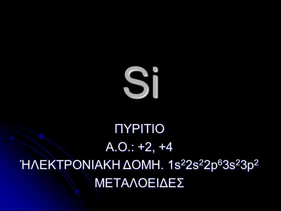 Si ΠΥΡΙΤΙΟ Α.Ο.: +2, +4 ΉΛΕΚΤΡΟΝΙΑΚΗ ΔΟΜΗ. 1s 2 2s 2 2p 6 3s 2 3p 2 ΜΕΤΑΛΟΕΙΔΕΣ