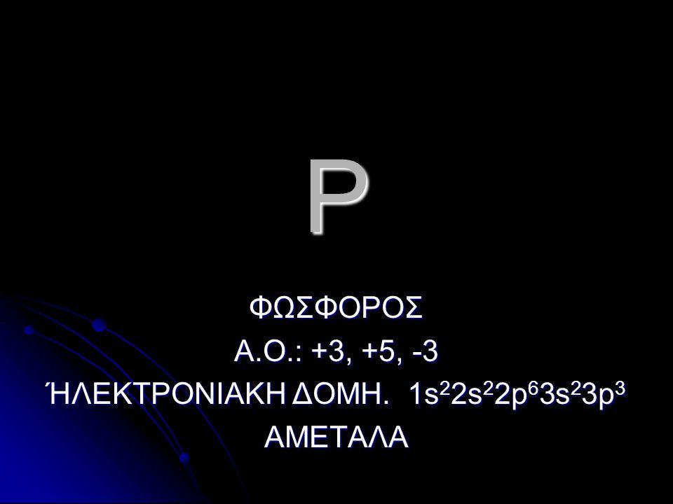 P ΦΩΣΦΟΡΟΣ Α.Ο.: +3, +5, -3 ΉΛΕΚΤΡΟΝΙΑΚΗ ΔΟΜΗ. 1s 2 2s 2 2p 6 3s 2 3p 3 ΑΜΕΤΑΛΑ