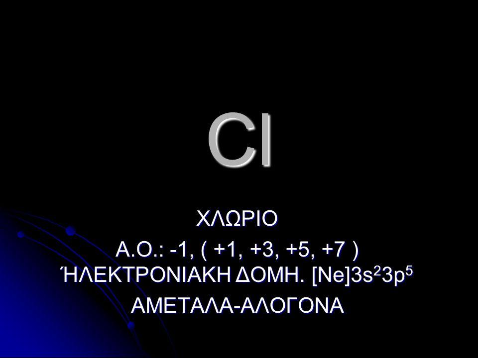Cl ΧΛΩΡΙΟ Α.Ο.: -1, ( +1, +3, +5, +7 ) ΉΛΕΚΤΡΟΝΙΑΚΗ ΔΟΜΗ. [Ne]3s 2 3p 5 ΑΜΕΤΑΛΑ-ΑΛΟΓΟΝΑ