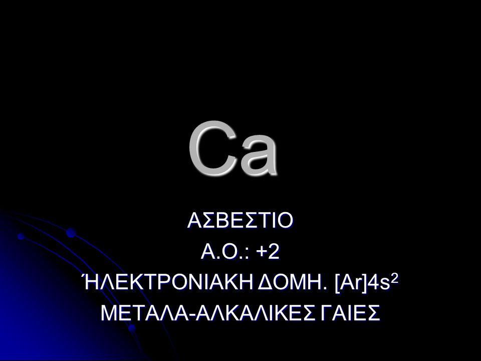 Ca ΑΣΒΕΣΤΙΟ Α.Ο.: +2 ΉΛΕΚΤΡΟΝΙΑΚΗ ΔΟΜΗ. [Ar]4s 2 ΜΕΤΑΛΑ-ΑΛΚΑΛΙΚΕΣ ΓΑΙΕΣ