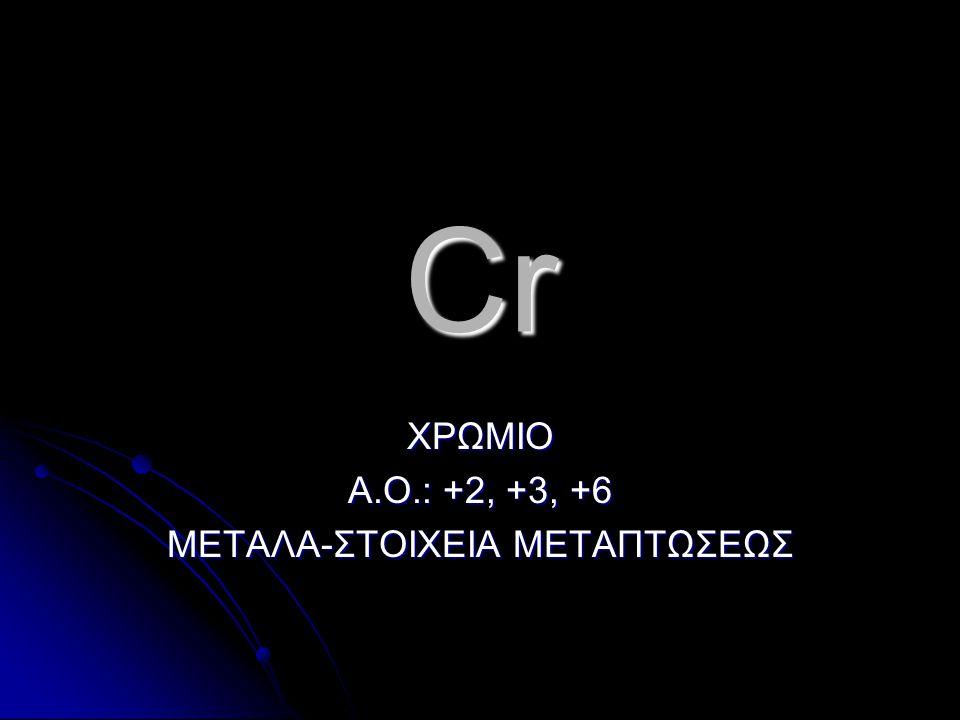 Cr ΧΡΩΜΙΟ Α.Ο.: +2, +3, +6 ΜΕΤΑΛΑ-ΣΤΟΙΧΕΙΑ ΜΕΤΑΠΤΩΣΕΩΣ