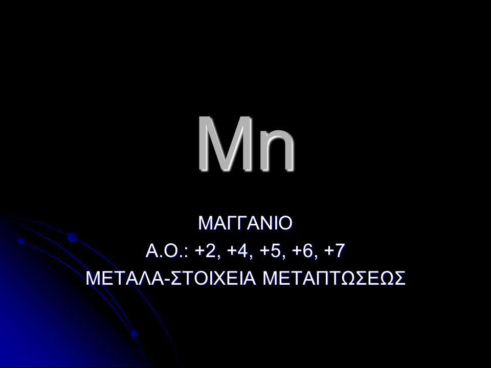 Mn ΜΑΓΓΑΝΙΟ Α.Ο.: +2, +4, +5, +6, +7 ΜΕΤΑΛΑ-ΣΤΟΙΧΕΙΑ ΜΕΤΑΠΤΩΣΕΩΣ