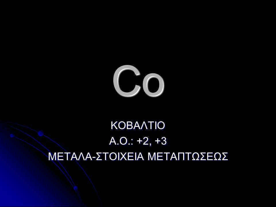 Co ΚΟΒΑΛΤΙΟ Α.Ο.: +2, +3 ΜΕΤΑΛΑ-ΣΤΟΙΧΕΙΑ ΜΕΤΑΠΤΩΣΕΩΣ