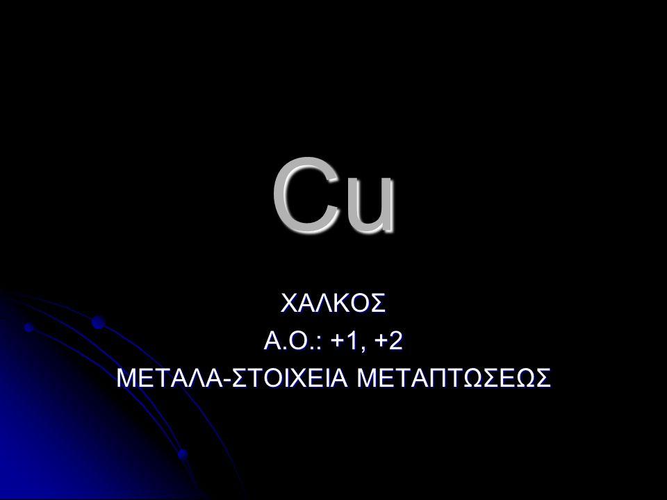 Cu ΧΑΛΚΟΣ Α.Ο.: +1, +2 ΜΕΤΑΛΑ-ΣΤΟΙΧΕΙΑ ΜΕΤΑΠΤΩΣΕΩΣ