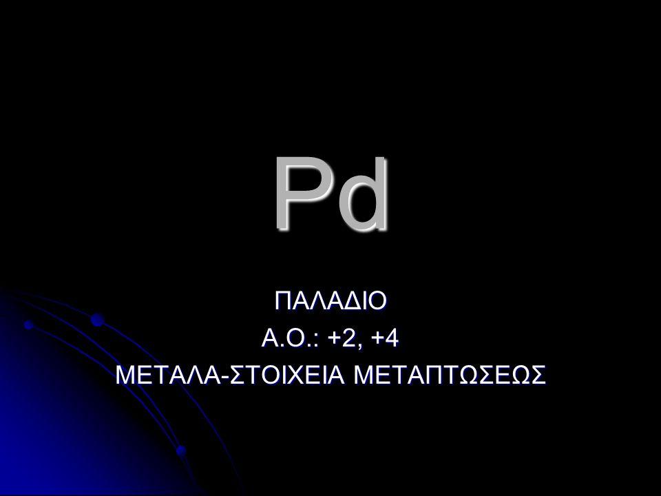 Pd ΠΑΛΑΔΙΟ Α.Ο.: +2, +4 ΜΕΤΑΛΑ-ΣΤΟΙΧΕΙΑ ΜΕΤΑΠΤΩΣΕΩΣ