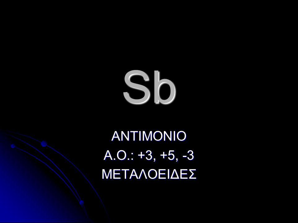 Sb ΑΝΤΙΜΟΝΙΟ Α.Ο.: +3, +5, -3 ΜΕΤΑΛΟΕΙΔΕΣ