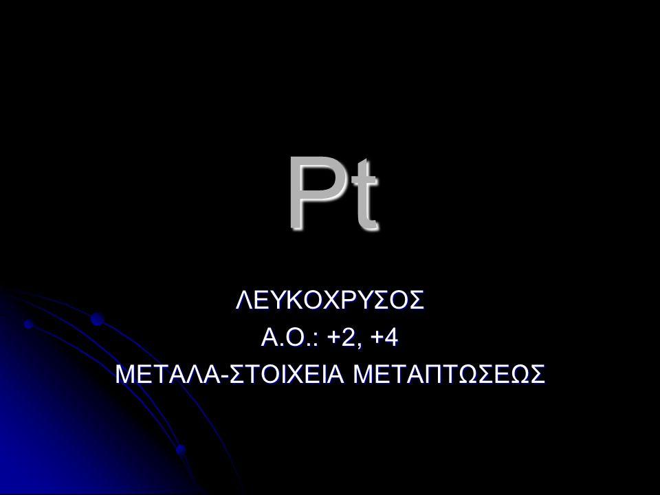 Pt ΛΕΥΚΟΧΡΥΣΟΣ Α.Ο.: +2, +4 ΜΕΤΑΛΑ-ΣΤΟΙΧΕΙΑ ΜΕΤΑΠΤΩΣΕΩΣ