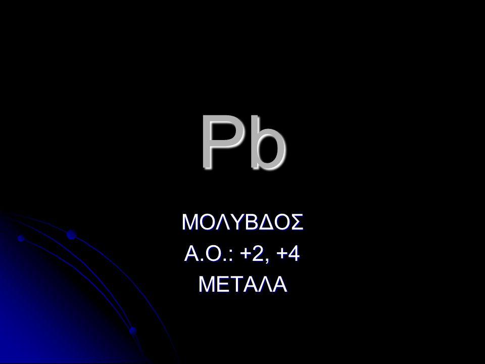 Pb ΜΟΛΥΒΔΟΣ Α.Ο.: +2, +4 ΜΕΤΑΛΑ