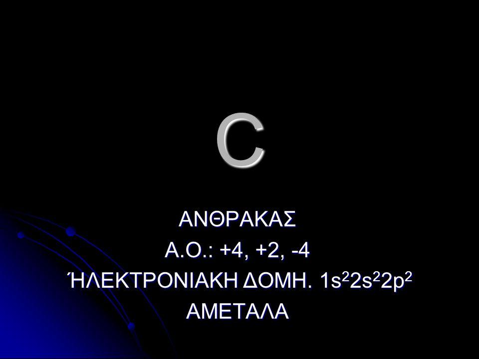 C ΑΝΘΡΑΚΑΣ Α.Ο.: +4, +2, -4 ΉΛΕΚΤΡΟΝΙΑΚΗ ΔΟΜΗ. 1s 2 2s 2 2p 2 ΉΛΕΚΤΡΟΝΙΑΚΗ ΔΟΜΗ. 1s 2 2s 2 2p 2ΑΜΕΤΑΛΑ