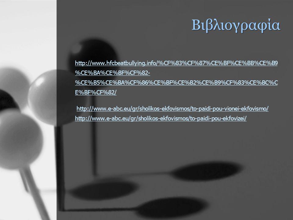 Βιβλιογραφία http://www.hfcbeatbullying.info/%CF%83%CF%87%CE%BF%CE%BB%CE%B9 %CE%BA%CE%BF%CF%82- %CE%B5%CE%BA%CF%86%CE%BF%CE%B2%CE%B9%CF%83%CE%BC%C E%BF%CF%82/ http://www.hfcbeatbullying.info/%CF%83%CF%87%CE%BF%CE%BB%CE%B9 %CE%BA%CE%BF%CF%82- %CE%B5%CE%BA%CF%86%CE%BF%CE%B2%CE%B9%CF%83%CE%BC%C E%BF%CF%82/ http://www.e-abc.eu/gr/sholikos-ekfovismos/to-paidi-pou-vionei-ekfovismo/ http://www.e-abc.eu/gr/sholikos-ekfovismos/to-paidi-pou-ekfovizei/http://www.e-abc.eu/gr/sholikos-ekfovismos/to-paidi-pou-vionei-ekfovismo/ http://www.e-abc.eu/gr/sholikos-ekfovismos/to-paidi-pou-ekfovizei/